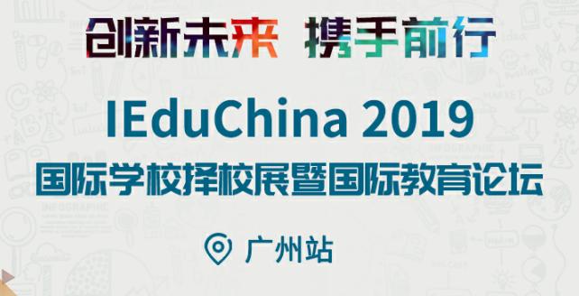 有干货,有名校,有大咖,IEduChina2019广州国际学校择校展等你来!