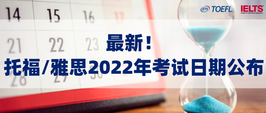 最新!托福、雅思双双官宣2022年考试日期,报名通道已开启!